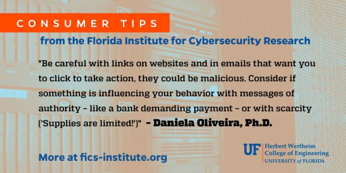 """""""Be careful with links on websites and in emails that want you to click to take action, they could be malicious. Consider if something is influencing your behavior with messages of authority – like a bank demanding payment – or with scarcity ('Supplies are limited!')"""" – Daniela Oliveira, Ph.D."""