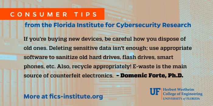 """""""If you're buying new devices, be careful how you dispose of old ones. Deleting sensitive data isn't enough; use appropriate software to sanitize old hard drives, flash drives, smart phones, etc. Also, recycle appropriately! E-waste is the main source of counterfeit electronics. – Domenic Forte, Ph.D."""