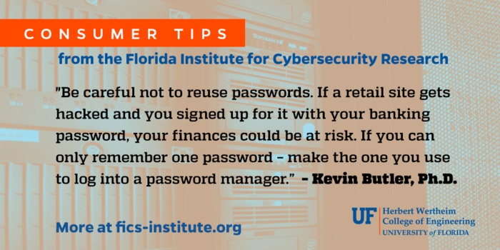 """""""Be careful not to reuse passwords. If a retail site gets hacked and you signed up for it with your banking password, your finances could be at risk. If you can only remember one password - make the one you use to log into a password manager."""" - Kevin Butler, Ph.D."""