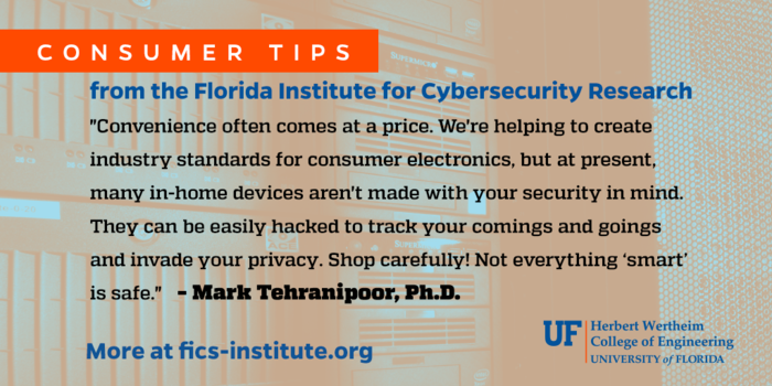 """""""Convenience often comes at a price. We're helping to create industry standards for consumer electronics, but at present, many in-home devices aren't made with your security in mind. They can be easily hacked to track your comings and goings and invade your privacy. Shop carefully! Not everything """"smart"""" is safe."""" – Mark Tehranipoor, Ph.D."""