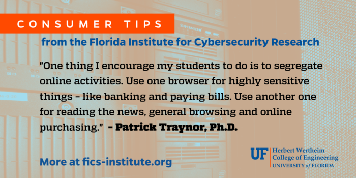 """""""One thing I encourage my students to do is to segregate online activities. Use one browser for highly sensitive things – like banking and paying bills. Use another one for reading the news, general browsing and online purchasing."""" – Patrick Traynor, Ph.D."""