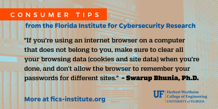 """""""If you're using an internet browser on a computer that does not belong to you, make sure to clear all your browsing data (cookies and site data) when you're done, and don't allow the browser to remember your passwords for different sites."""" – Swarup Bhunia, Ph.D."""